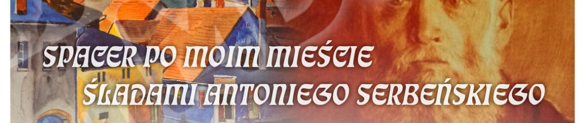 Spacer po moim mieście – śladami Antoniego Serbeńskiego